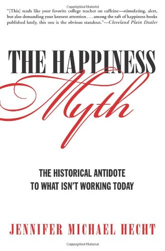The Happiness Myth: The Historical Antidote to What Isn't Working Today - Jennifer Hecht