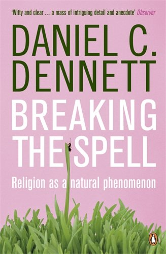 Breaking the Spell: Religion as a Natural Phenomenon - Daniel Clement Dennett