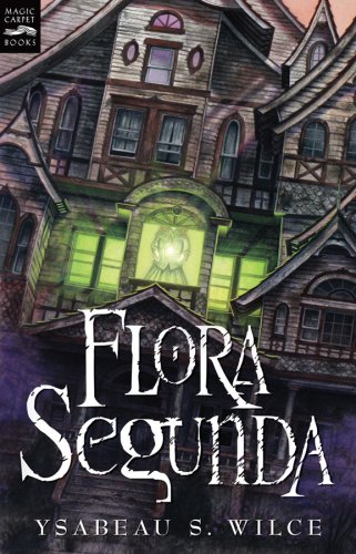 Flora Segunda: Being the Magickal Mishaps of a Girl of Spirit, Her Glass-Gazing Sidekick, Two Ominous Butlers (One Blue), a House with Eleve - Ysabeau S. Wilce