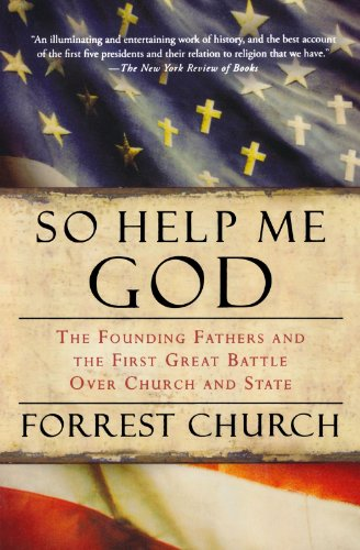 So Help Me God: The Founding Fathers and the First Great Battle Over Church and State - Forrest Church