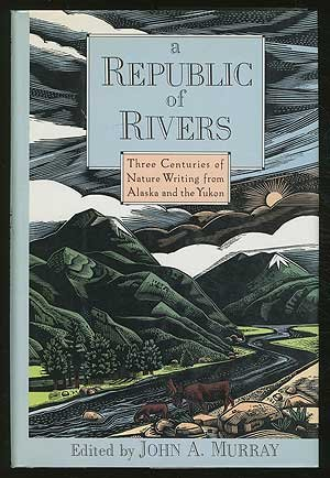 A Republic of Rivers: Three Centuries of Nature Writing from Alaska and the Yukon - John A. Murray
