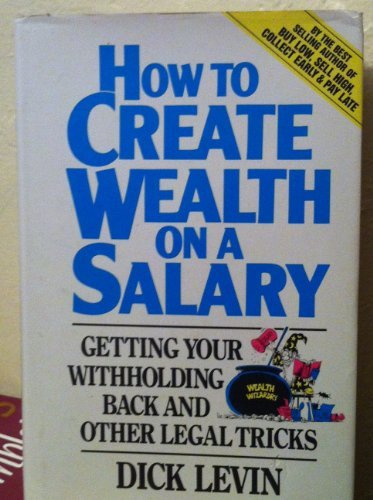 How to Create Wealth on a Salary: Getting Your Withholding Back and Other Legal Tricks - Dick Levin; Ginger Travis; Lambert Der