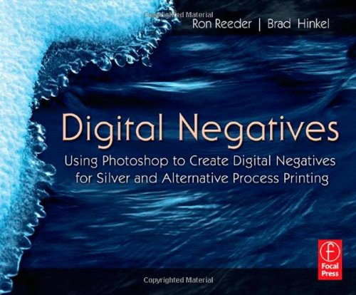 Digital Negatives: Using Photoshop to Create Digital Negatives for Silver and Alternative Process Printing - Brad Hinkel; Ron Reeder