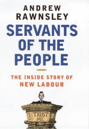 Servants of the People: The Inside Story of New Labour - Rawnsley, Andrew