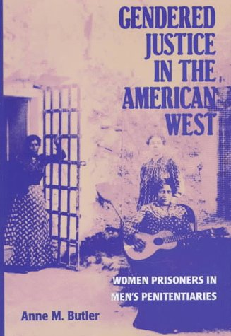 Gendered Justice in the American West: Women Prisoners in Men's Penitentiaries - Anne M. Butler