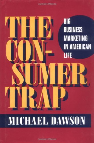 The Consumer Trap: BIG BUSINESS MARKETING IN AMERICAN LIFE (History of Communication) - Michael Dawson