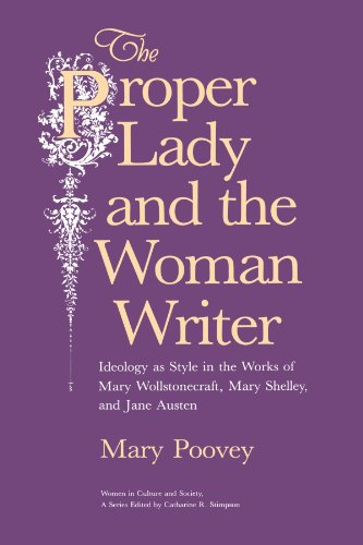 The Proper Lady and the Woman Writer: Ideology as Style in the Works of Mary Wollstonecraft, Mary Shelley, and Jane Austen (Women in Culture - Mary Poovey