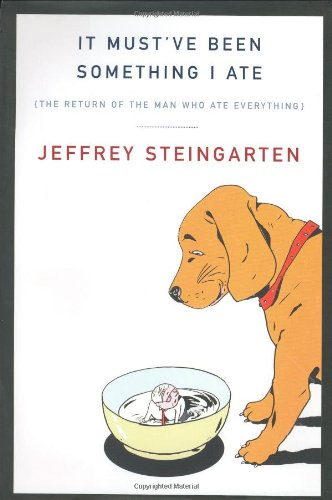 It Must've Been Something I Ate: The Return of the Man Who Ate Everything - Jeffrey Steingarten