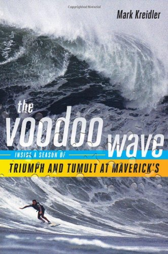 The Voodoo Wave: Inside a Season of Triumph and Tumult at Maverick's - Mark Kreidler