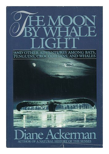 The Moon by Whale Light: And Other Adventures Among Bats, Penguins, Crocodilians, and Whales - Diane Ackerman