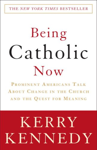 Being Catholic Now: Prominent Americans Talk About Change in the Church and the Quest for Meaning - Kerry Kennedy