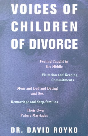 Voices of Children of Divorce: Their Own Words On *Feeling Caught in the Middle *Visitation and Keeping Commitments *Mom and Dad Dating and Sex *Remarriage and Stepfamilies *Their Own Future Marriages - Royko, David