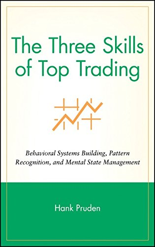 The Three Skills of Top Trading: Behavioral Systems Building, Pattern Recognition, and Mental State Management - Hank Pruden