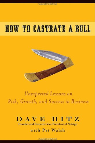 How to Castrate a Bull: Unexpected Lessons on Risk, Growth, and Success in Business - Dave Hitz