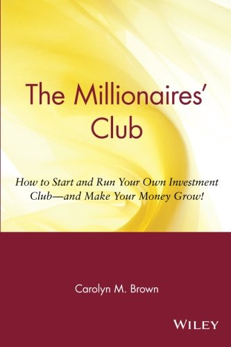 The Millionaires' Club: How to Start and Run Your Own Investment Club and Make Your Money Grow - Carolyn M. Brown