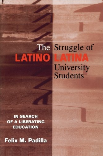 The Struggle of Latino/Latina University Students: In Search of a Liberating Education - Felix M. Padilla