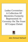 Ludus Coventriae: A Collection of Mysteries Formerly Represented at Coventry on the Feast of Corpus Christi