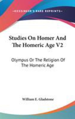 Studies on Homer and the Homeric Age V2 : Olympus or the Religion of the Homeric Age - William E. Gladstone