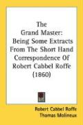 The Grand Master: Being Some Extracts from the Short Hand Correspondence of Robert Cabbel Roffe (1860)