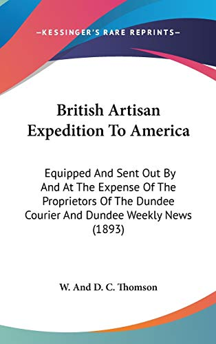 British Artisan Expedition to America: Equipped and Sent Out by and at the Expense of the Proprietors of the Dundee Courier and Dundee Weekly News (1893) - And D C Thomson W and D C Thomson
