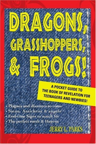 Dragons, Grasshoppers, & Frogs!: A Pocket Guide To The Book Of Revelation For Teenagers And Newbies! - Jerry Parks