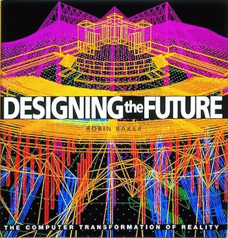 Designing the Future: The Computer in Architecture and Design - Robin Baker