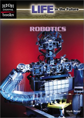 Robotics (High Interest Books: Life in the Future) - Mark Beyer
