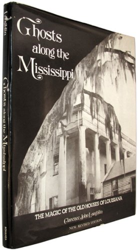 Ghosts Along The Mississippi: The Magic of the Old Houses of Louisiana, New Revised Edition - Clarence John Laughlin