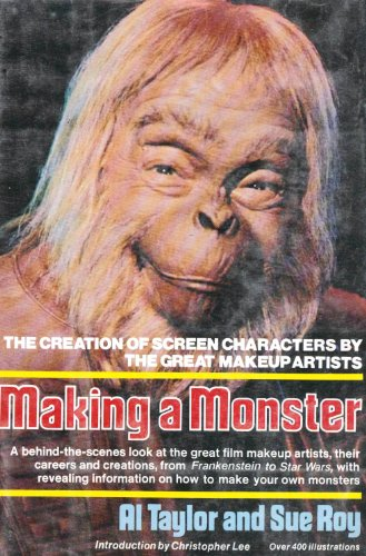 Making a Monster: The Creation of Screen Characters by the Great Makeup Artists [Over 400 illustrations] - Al Taylor; Sue Roy