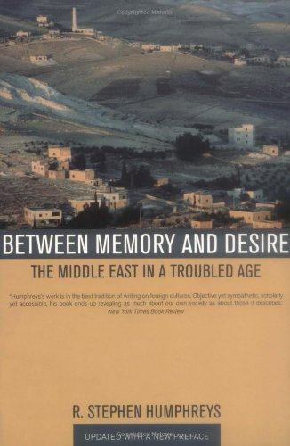 Between Memory and Desire: The Middle East in a Troubled Age - R. Stephen Humphreys