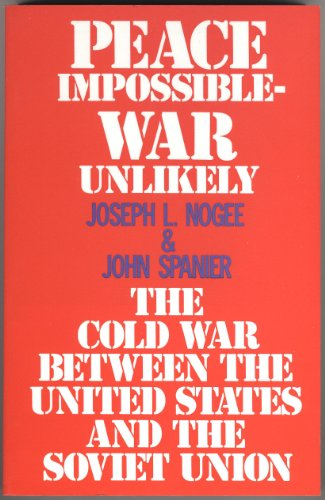 Peace Impossible War Unlikely the Cold War Between the United States and the Soviet Union - Joseph L. Nogee; John Spanier