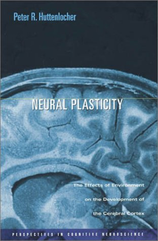 Neural Plasticity: The Effects of Environment on the Development of the Cerebral Cortex (Perspectives in Cognitive Neuroscience) - Peter R. Huttenlocher