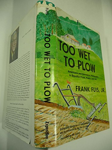 Too wet to plow: Americana and homespun philosophy in beautiful prose, poetry, and art - Frank Fuis