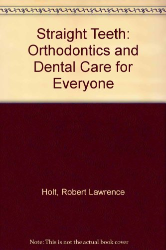 Straight Teeth: Orthodontics and Dental Care for Everyone - Robert Lawrence Holt