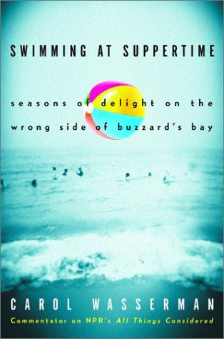 Swimming at Suppertime: Seasons of Delight on the Wrong Side of Buzzards Bay - Carol Wasserman
