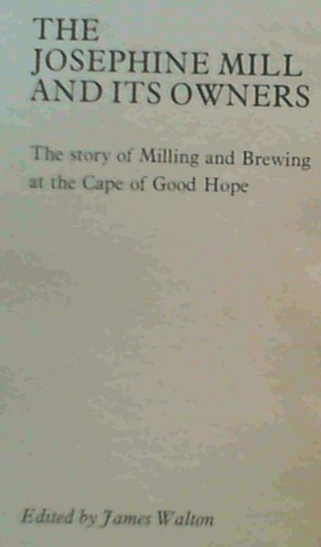 The Josephine Mill and its owners: The story of milling and brewing at the Cape of Good Hope - Cairns, Margaret ; Walton, James ; Immelman, R F M ; Ryan, Michael G ; Walton, James (Ed)