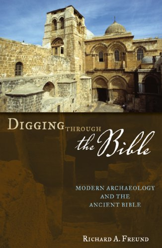 Digging Through the Bible: Modern Archaeology and the Ancient Bible - Richard A. Freund