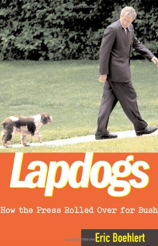 Lapdogs: How the Press Rolled Over for Bush - Eric Boehlert