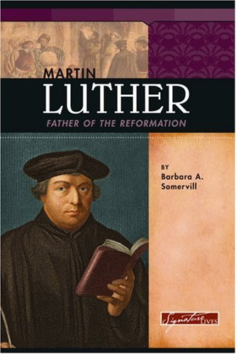 Martin Luther: Father of the Reformation (Signature Lives: Reformation Era) - Barbara A. Somervill