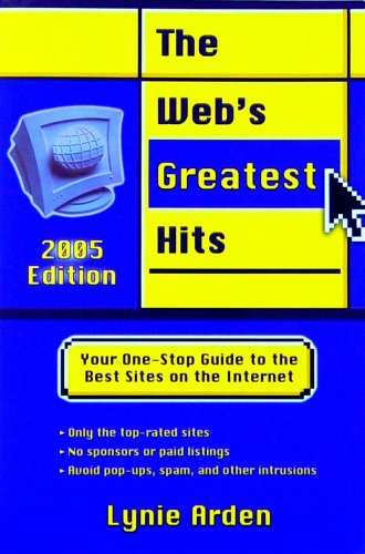 The Web's Greatest Hits: Your One-Stop Guide to the Best Sites on the Internet (2005 Edition) - Lynie Arden