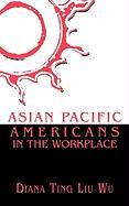 Asian Pacific Americans in the: Workplace.