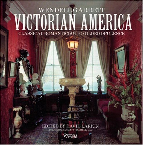 Victorian America: Classical Romanticism to Gilded Opulence - Wendell Garrett