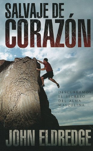 Salvaje de Corazon: Descubramos el Secreto del Alma Masculina = Wild at the Heart (Spanish Edition) - John Eldredge