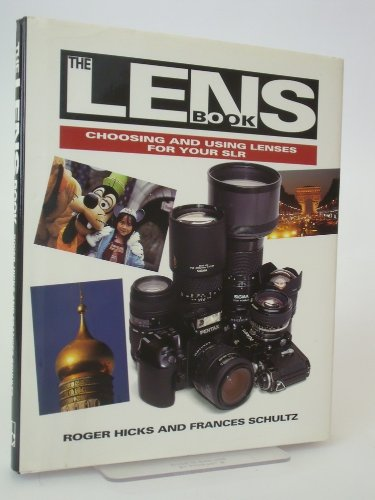 The Lens Book: Choosing and Using Lenses for Your Slr - Roger Hicks, Frances Schultz
