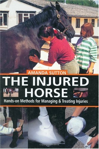 The Injured Horse: Hands-On Methods for Managing  &  Treating Injuries - Amanda Sutton