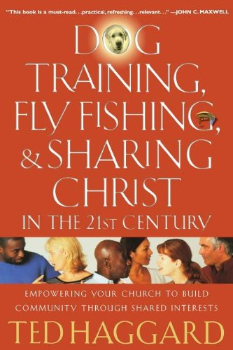 Dog Training, Fly Fishing, and Sharing Christ in the 21st Century: Empowering Your Church to Build Community Through Shared Interests - Ted Haggard