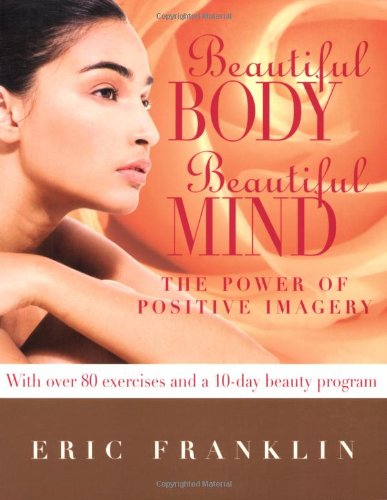 Beautiful Body, Beautiful Mind: The Power of Positive Imagery: Over 80 Exercises and a 10-Day Beauty Program - Eric Franklin