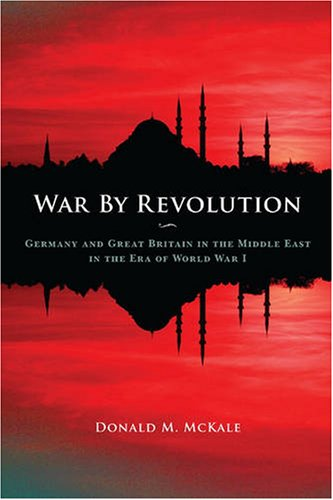War by Revolution: Germany and Great Britain in the Middle East in the Era of World War I - Donald M. McKale