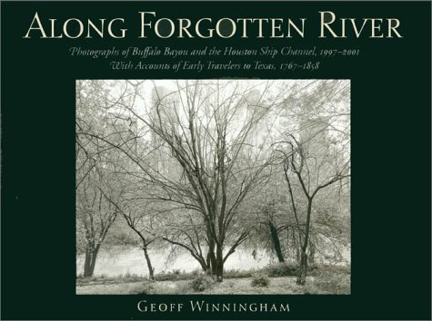 Along Forgotten River: Photographs of Buffalo Bayou and the Houston Ship Channel, 1997-2001, with Accounts of Early Travelers to Texas, 1767 - Geoff Winningham