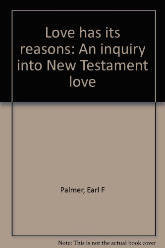 Love has its reasons: An inquiry into New Testament love - Earl F Palmer